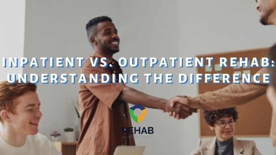 Inpatient vs. Outpatient Rehab: Understanding the Difference